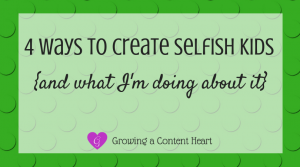 4 Ways to Create Selfish Kids - Growing a Content Heart