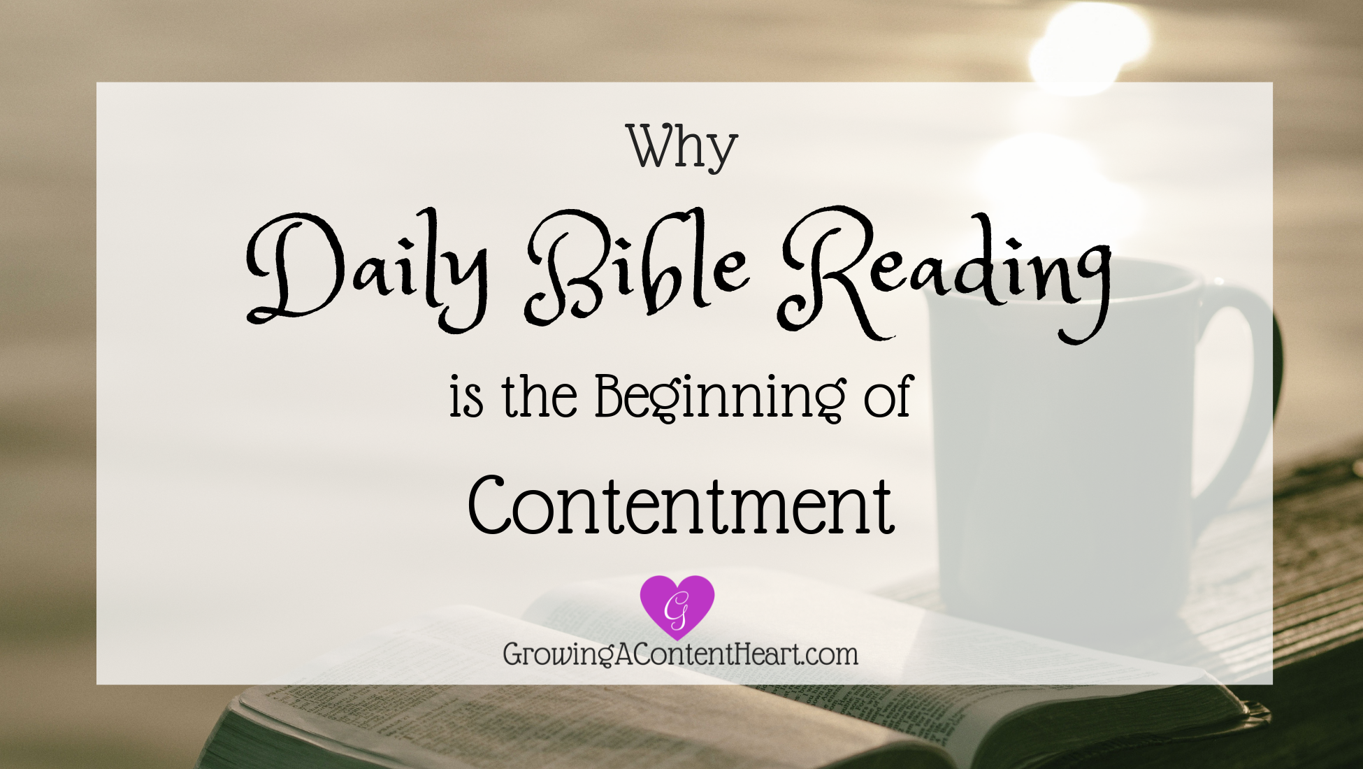 Why Daily Bible Reading is the Beginning of Contentment - Growing a Content Heart